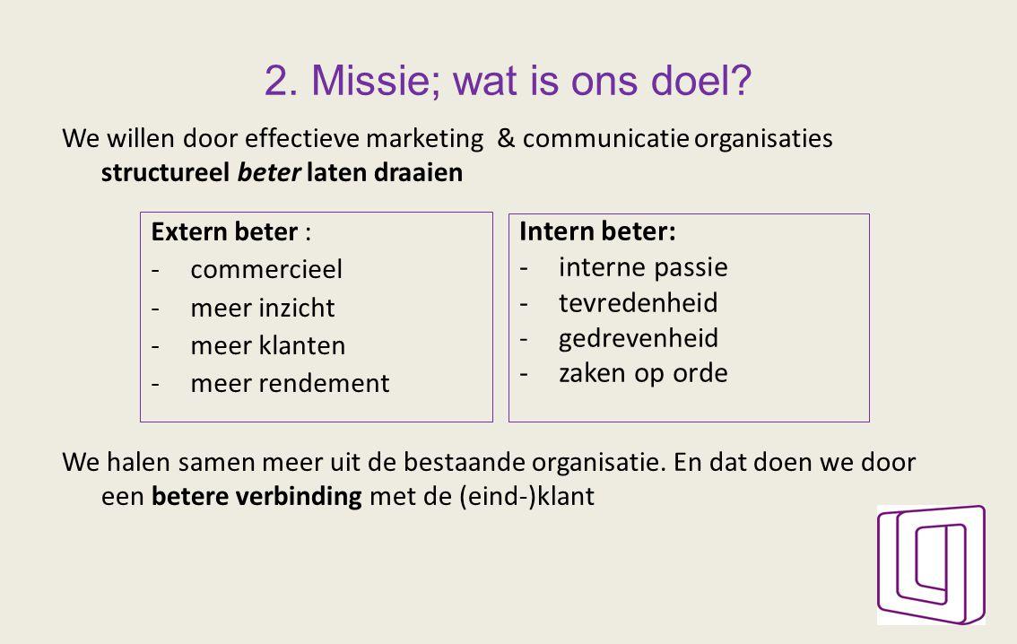 2. Missie; wat is ons doel? We willen door effectieve marketing & communicatie organisaties structureel beter laten draaien We halen samen meer uit de
