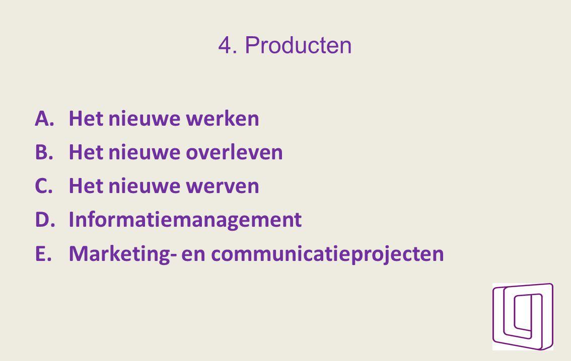 4. Producten A.Het nieuwe werken B.Het nieuwe overleven C.Het nieuwe werven D.Informatiemanagement E.Marketing- en communicatieprojecten