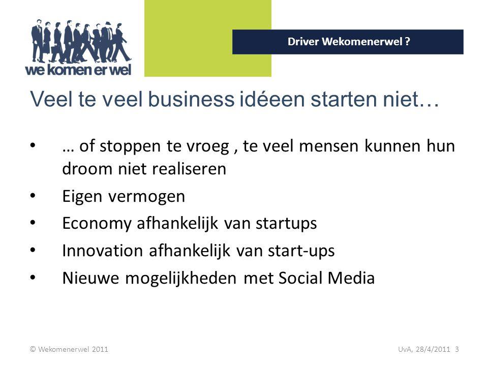 © Wekomenerwel 2011 UvA, 28/4/2011 3 Driver Wekomenerwel ? Veel te veel business idéeen starten niet… … of stoppen te vroeg, te veel mensen kunnen hun