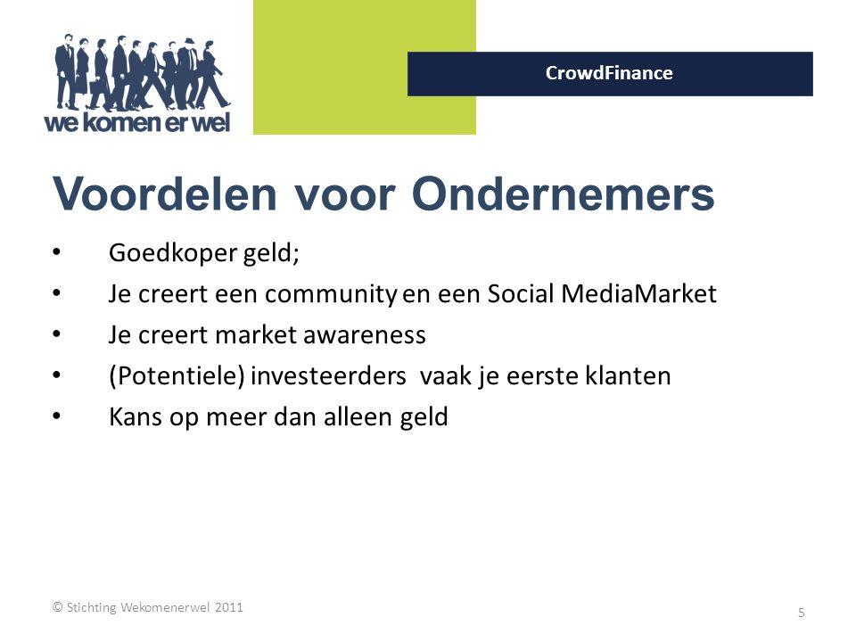 © Stichting Wekomenerwel 2011 5 CrowdFinance Voordelen voor Ondernemers Goedkoper geld; Je creert een community en een Social MediaMarket Je creert ma