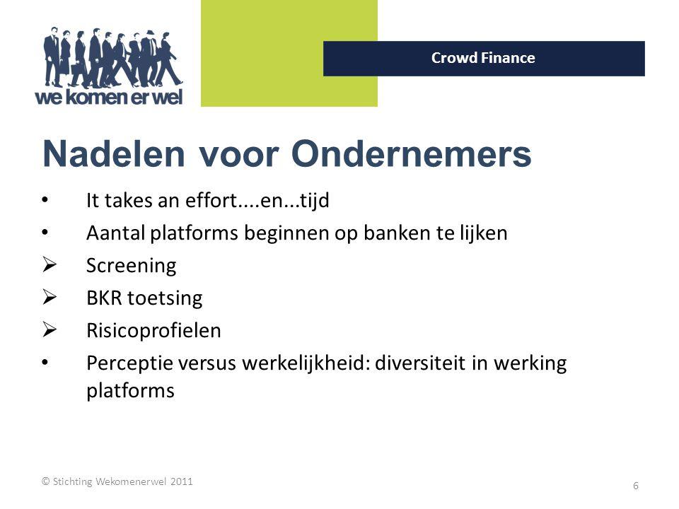 © Stichting Wekomenerwel 2011 6 Crowd Finance Nadelen voor Ondernemers It takes an effort....en...tijd Aantal platforms beginnen op banken te lijken 