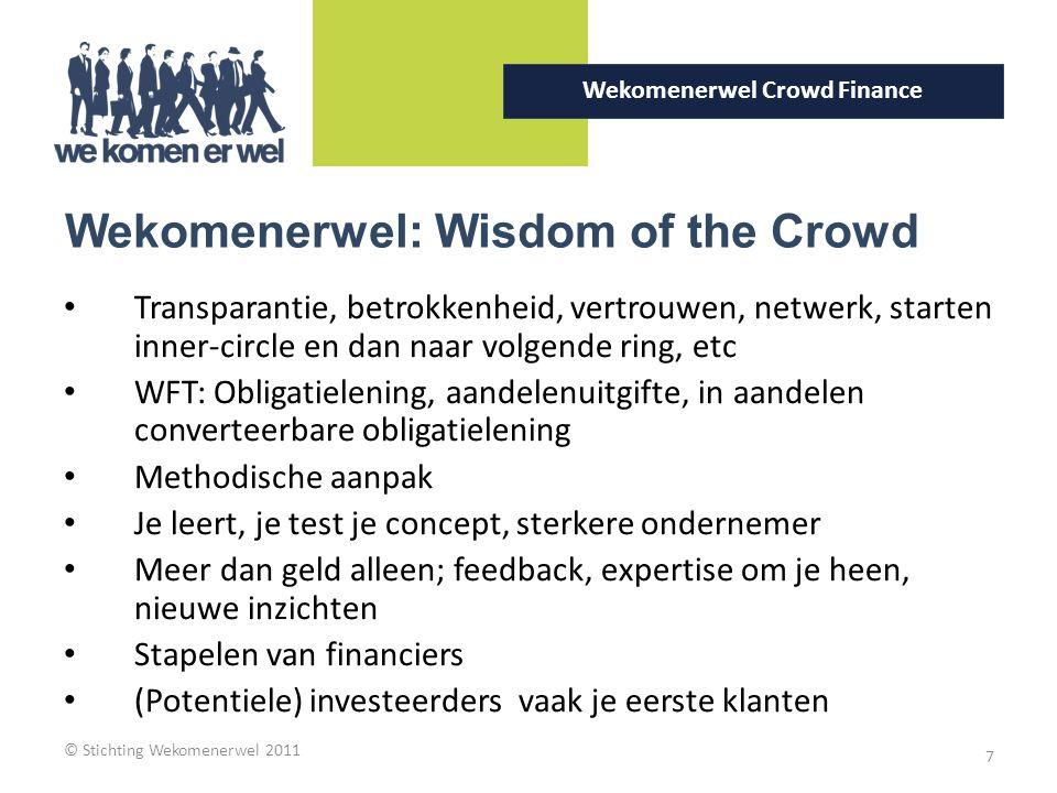 © Stichting Wekomenerwel 2011 7 Wekomenerwel Crowd Finance Wekomenerwel: Wisdom of the Crowd Transparantie, betrokkenheid, vertrouwen, netwerk, starten inner-circle en dan naar volgende ring, etc WFT: Obligatielening, aandelenuitgifte, in aandelen converteerbare obligatielening Methodische aanpak Je leert, je test je concept, sterkere ondernemer Meer dan geld alleen; feedback, expertise om je heen, nieuwe inzichten Stapelen van financiers (Potentiele) investeerders vaak je eerste klanten
