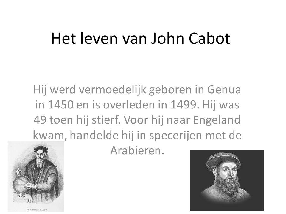 Het leven van John Cabot Hij werd vermoedelijk geboren in Genua in 1450 en is overleden in 1499. Hij was 49 toen hij stierf. Voor hij naar Engeland kw