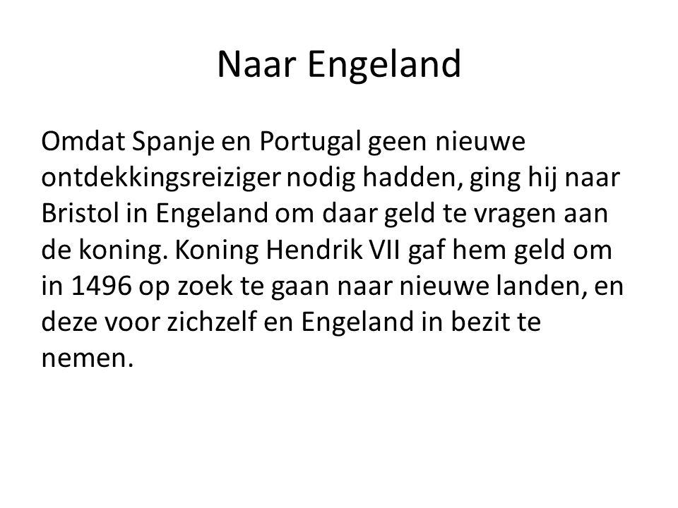 Naar Engeland Omdat Spanje en Portugal geen nieuwe ontdekkingsreiziger nodig hadden, ging hij naar Bristol in Engeland om daar geld te vragen aan de k