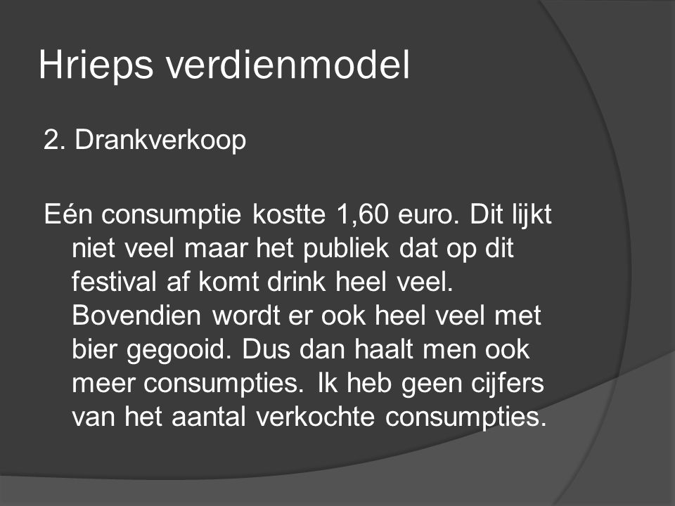 Hrieps verdienmodel 2. Drankverkoop Eén consumptie kostte 1,60 euro. Dit lijkt niet veel maar het publiek dat op dit festival af komt drink heel veel.