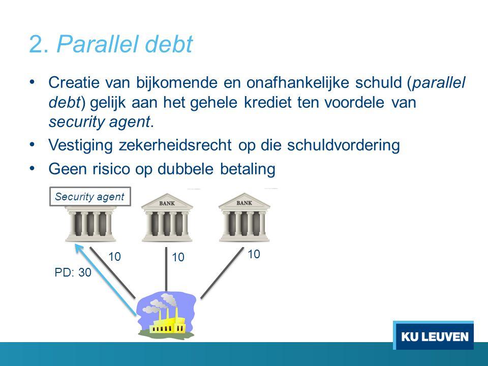 2. Parallel debt Creatie van bijkomende en onafhankelijke schuld (parallel debt) gelijk aan het gehele krediet ten voordele van security agent. Vestig