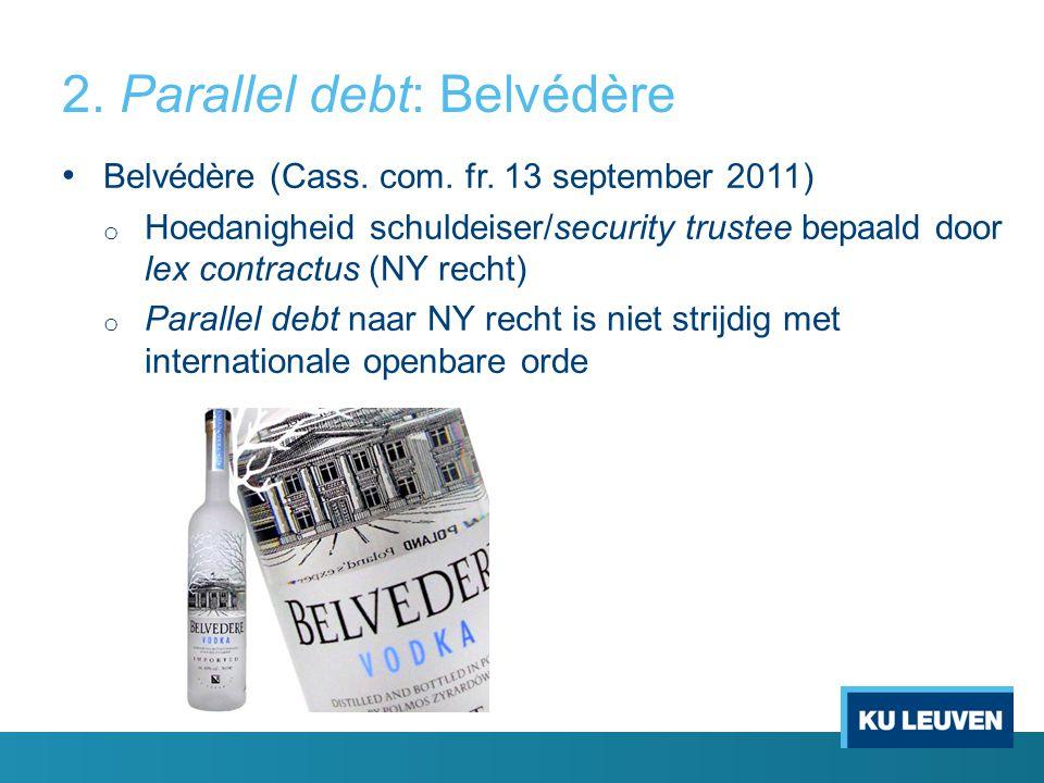 2. Parallel debt: Belvédère Belvédère (Cass. com. fr. 13 september 2011) o Hoedanigheid schuldeiser/security trustee bepaald door lex contractus (NY r