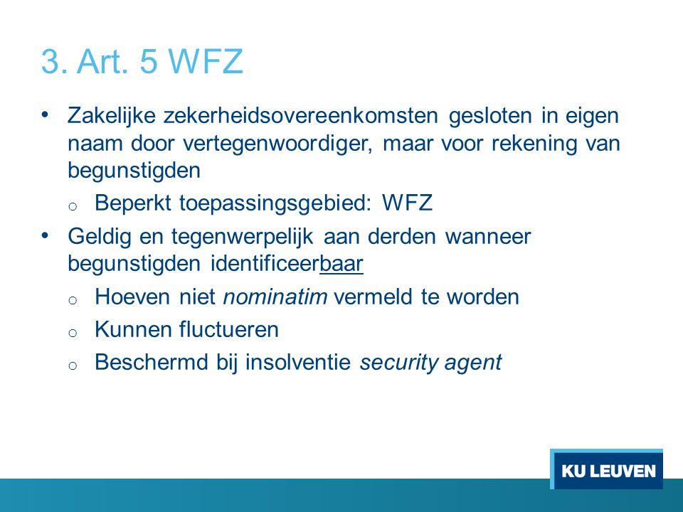 3. Art. 5 WFZ Zakelijke zekerheidsovereenkomsten gesloten in eigen naam door vertegenwoordiger, maar voor rekening van begunstigden o Beperkt toepassi