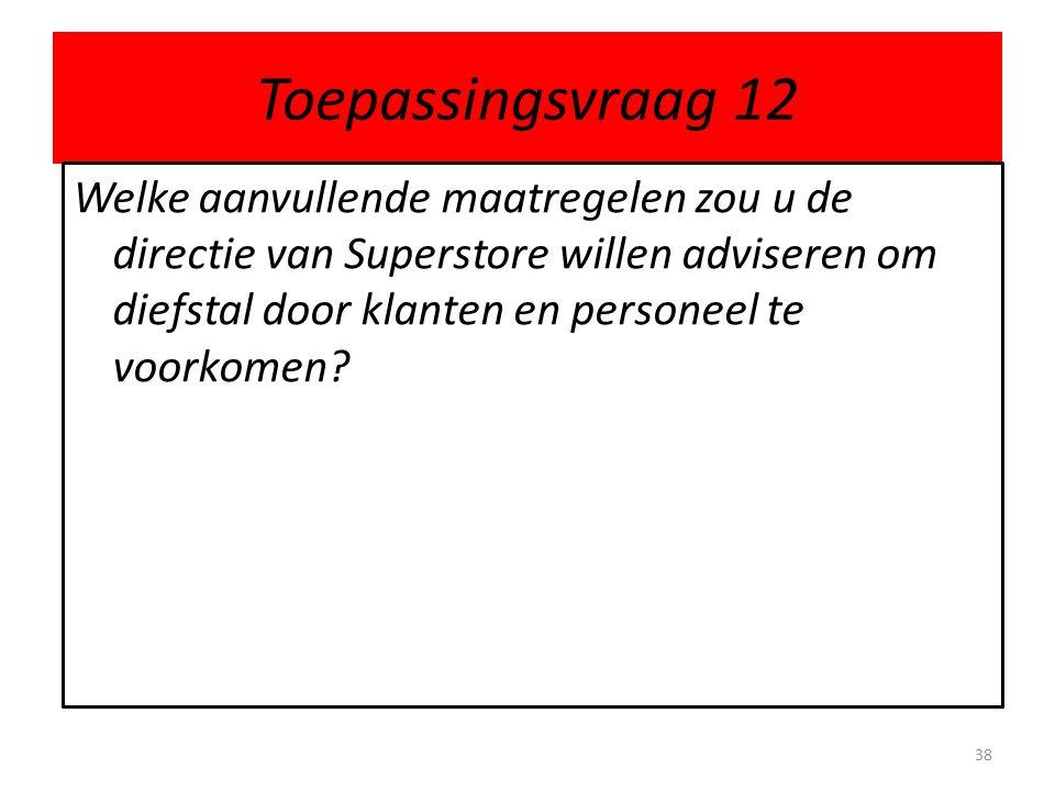 Toepassingsvraag 12 Welke aanvullende maatregelen zou u de directie van Superstore willen adviseren om diefstal door klanten en personeel te voorkomen