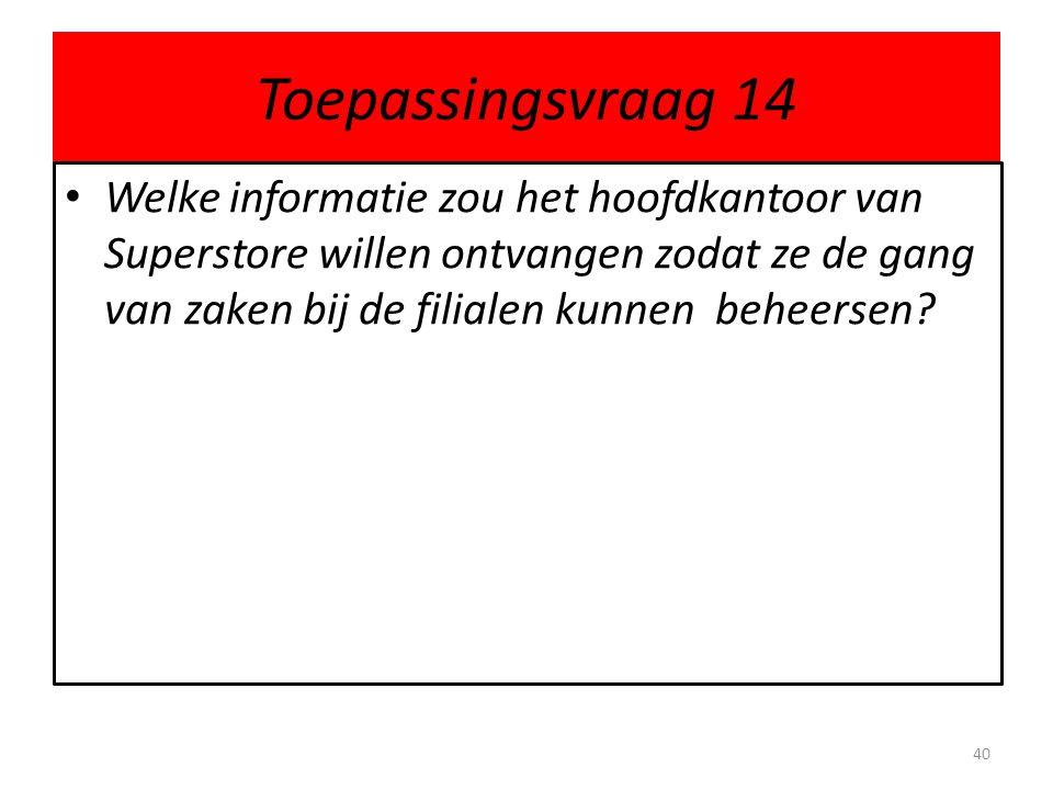 Toepassingsvraag 14 Welke informatie zou het hoofdkantoor van Superstore willen ontvangen zodat ze de gang van zaken bij de filialen kunnen beheersen?