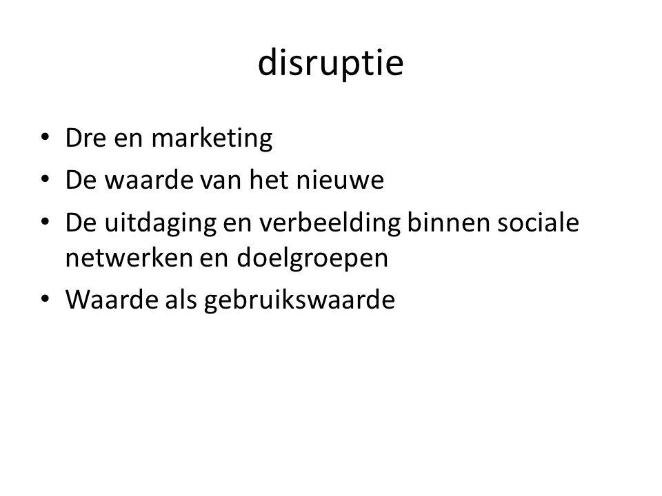 disruptie Dre en marketing De waarde van het nieuwe De uitdaging en verbeelding binnen sociale netwerken en doelgroepen Waarde als gebruikswaarde