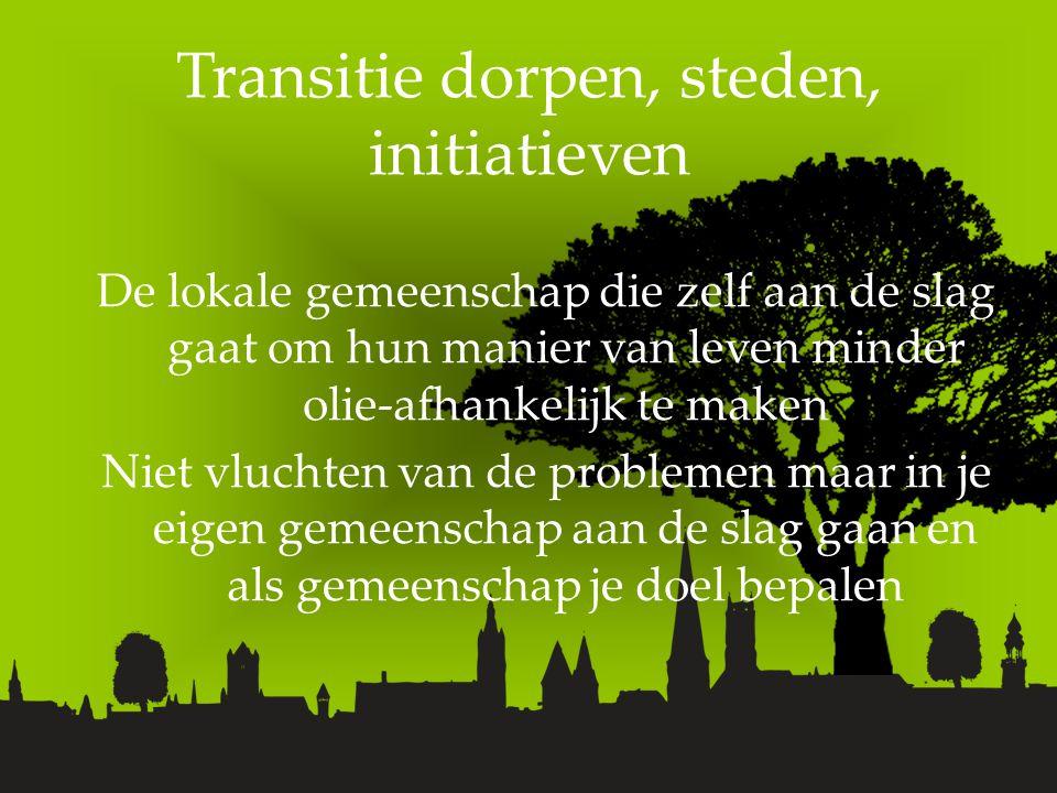 Transitie dorpen, steden, initiatieven De lokale gemeenschap die zelf aan de slag gaat om hun manier van leven minder olie-afhankelijk te maken Niet vluchten van de problemen maar in je eigen gemeenschap aan de slag gaan en als gemeenschap je doel bepalen