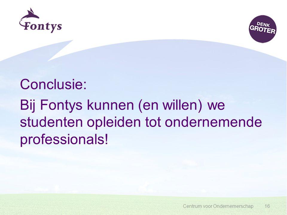 Centrum voor Ondernemerschap16 Conclusie: Bij Fontys kunnen (en willen) we studenten opleiden tot ondernemende professionals!