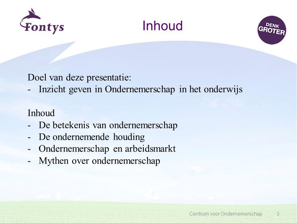 Centrum voor Ondernemerschap3 Inhoud Doel van deze presentatie: -Inzicht geven in Ondernemerschap in het onderwijs Inhoud -De betekenis van ondernemer