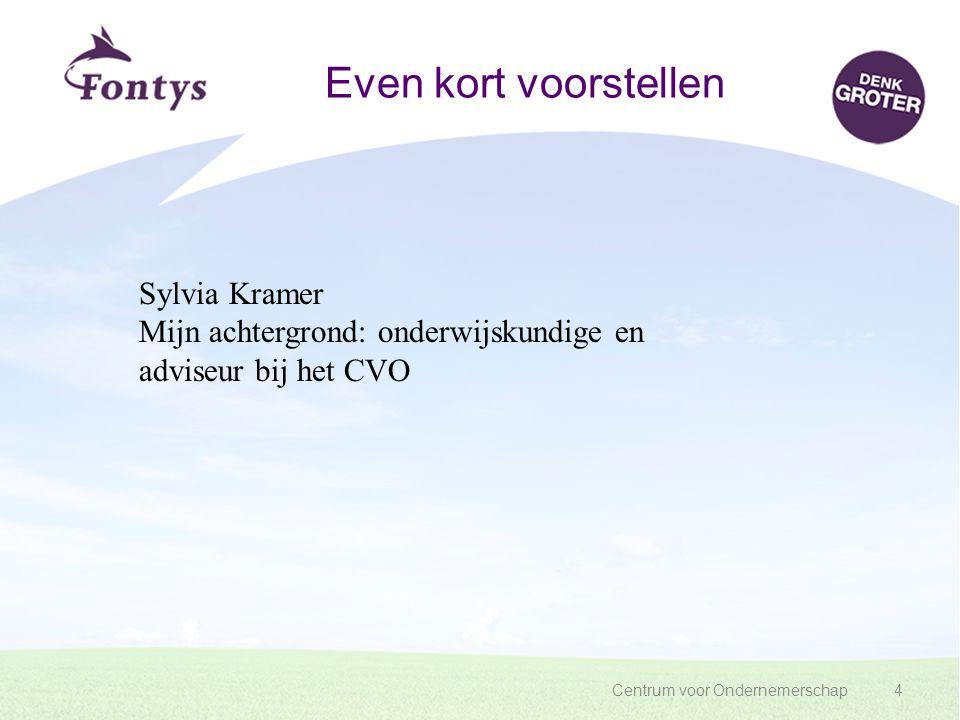 Centrum voor Ondernemerschap4 Even kort voorstellen Sylvia Kramer Mijn achtergrond: onderwijskundige en adviseur bij het CVO