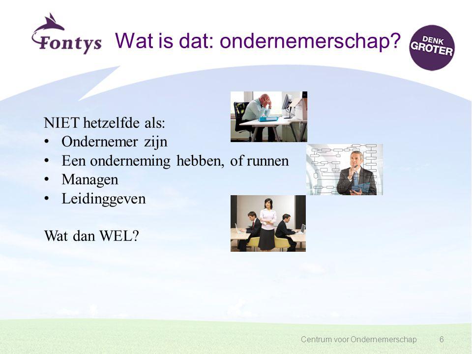 Centrum voor Ondernemerschap6 Wat is dat: ondernemerschap? NIET hetzelfde als: Ondernemer zijn Een onderneming hebben, of runnen Managen Leidinggeven