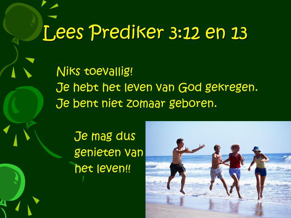 Lees Prediker 3:12 en 13 Niks toevallig.Je hebt het leven van God gekregen.