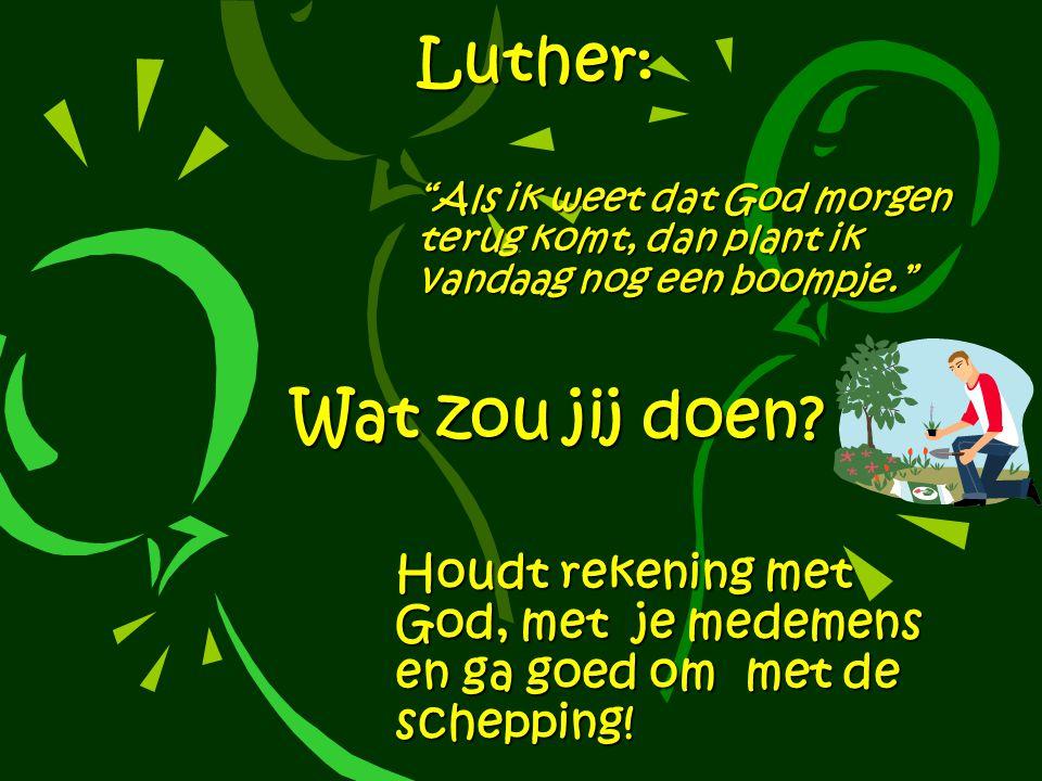 Luther: Als ik weet dat God morgen terug komt, dan plant ik vandaag nog een boompje. Wat zou jij doen.