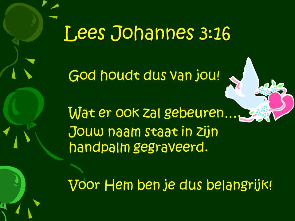 Lees Johannes 3:16 God houdt dus van jou.Wat er ook zal gebeuren….