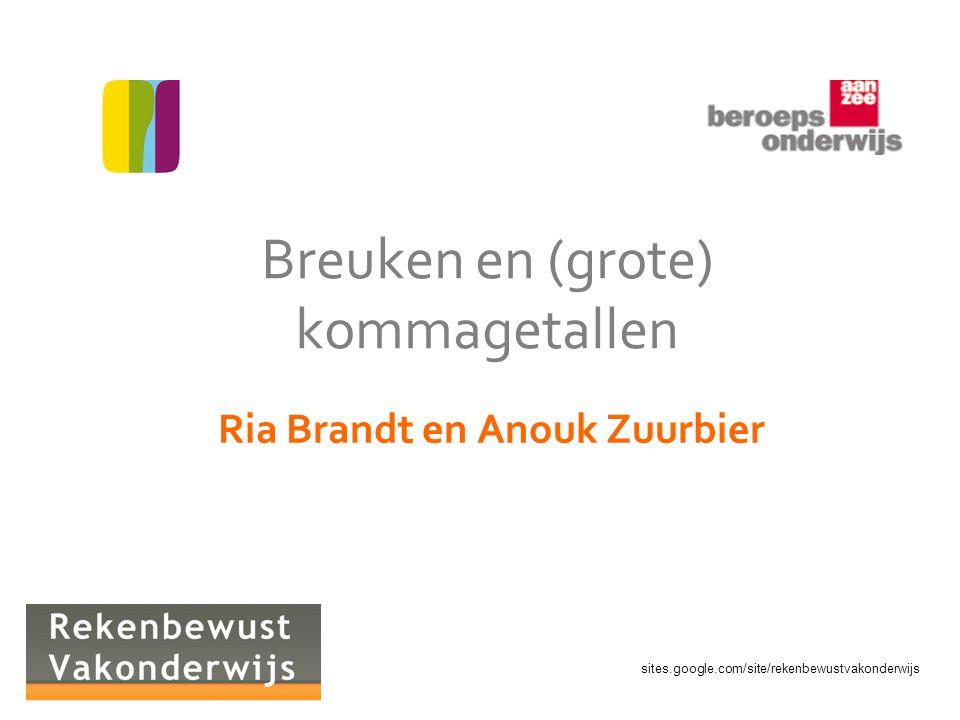 sites.google.com/site/rekenbewustvakonderwijs Breuken en (grote) kommagetallen Ria Brandt en Anouk Zuurbier