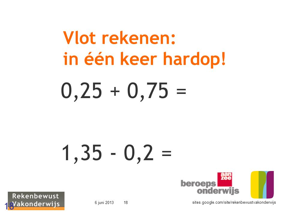 sites.google.com/site/rekenbewustvakonderwijs 6 juni 201318 Vlot rekenen: in één keer hardop! 0,25 + 0,75 = 1,35 - 0,2 = 18