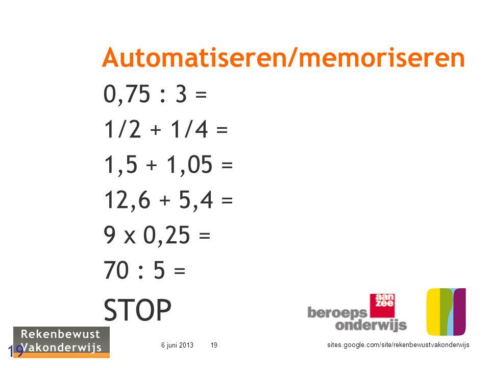 sites.google.com/site/rekenbewustvakonderwijs 6 juni 201319 Automatiseren/memoriseren 0,75 : 3 = 1/2 + 1/4 = 1,5 + 1,05 = 12,6 + 5,4 = 9 x 0,25 = 70 :