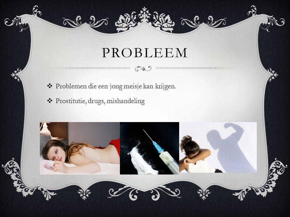 PROBLEEM  Problemen die een jong meisje kan krijgen.  Prostitutie, drugs, mishandeling