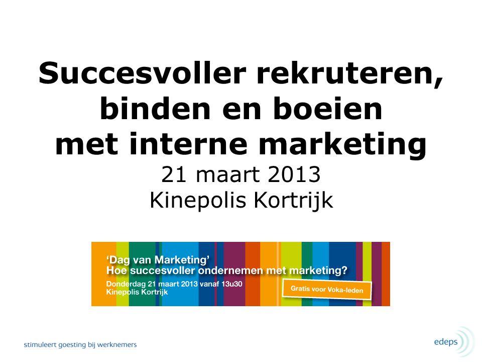 Succesvoller rekruteren, binden en boeien met interne marketing 21 maart 2013 Kinepolis Kortrijk