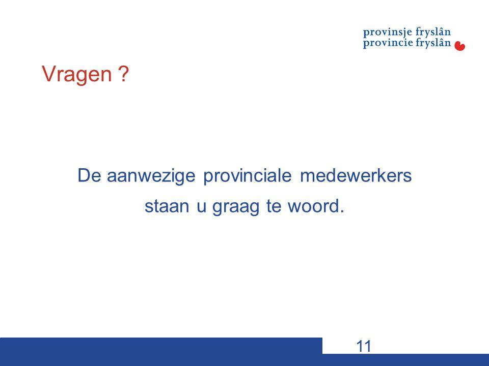 Vragen De aanwezige provinciale medewerkers staan u graag te woord. 11