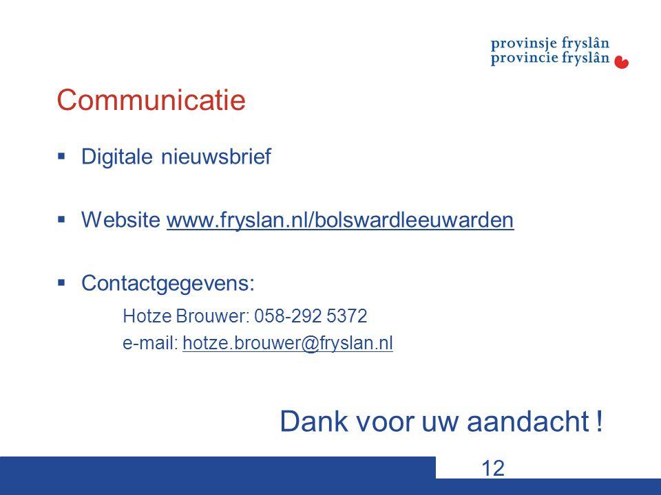 Communicatie  Digitale nieuwsbrief  Website www.fryslan.nl/bolswardleeuwardenwww.fryslan.nl/bolswardleeuwarden  Contactgegevens: Hotze Brouwer: 058-292 5372 e-mail: hotze.brouwer@fryslan.nlhotze.brouwer@fryslan.nl Dank voor uw aandacht .