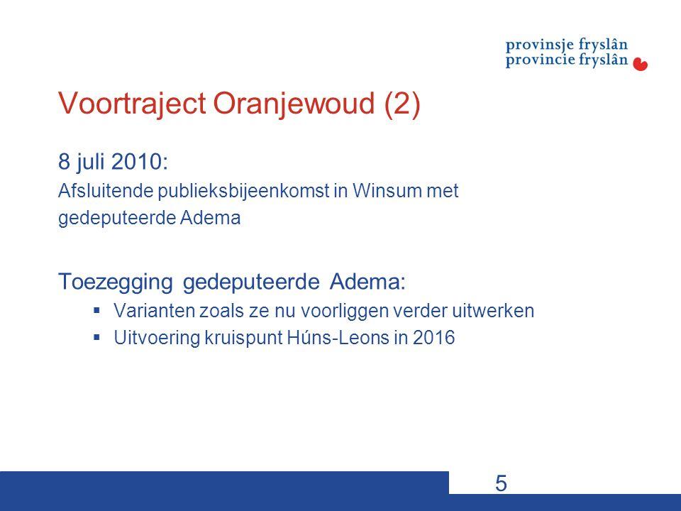 Voortraject Oranjewoud (2) 8 juli 2010: Afsluitende publieksbijeenkomst in Winsum met gedeputeerde Adema Toezegging gedeputeerde Adema:  Varianten zoals ze nu voorliggen verder uitwerken  Uitvoering kruispunt Húns-Leons in 2016 5