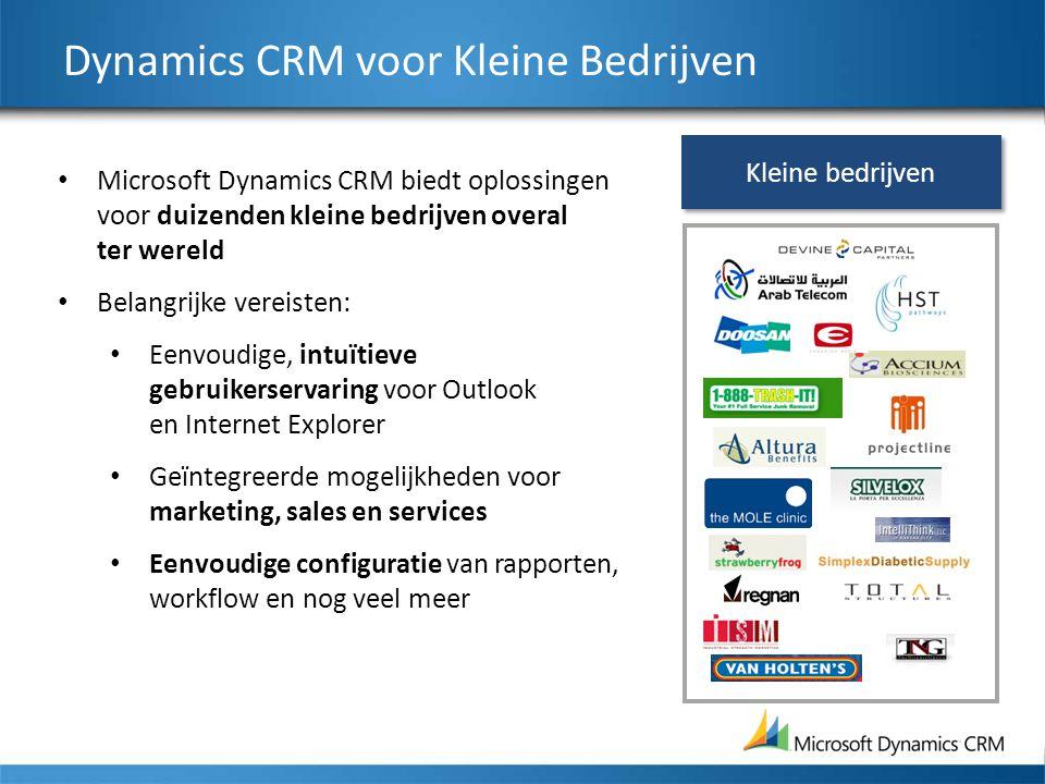 Dynamics CRM voor Kleine Bedrijven Microsoft Dynamics CRM biedt oplossingen voor duizenden kleine bedrijven overal ter wereld Belangrijke vereisten: Eenvoudige, intuïtieve gebruikerservaring voor Outlook en Internet Explorer Geïntegreerde mogelijkheden voor marketing, sales en services Eenvoudige configuratie van rapporten, workflow en nog veel meer Kleine bedrijven