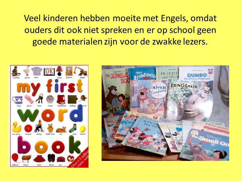 Veel kinderen hebben moeite met Engels, omdat ouders dit ook niet spreken en er op school geen goede materialen zijn voor de zwakke lezers.