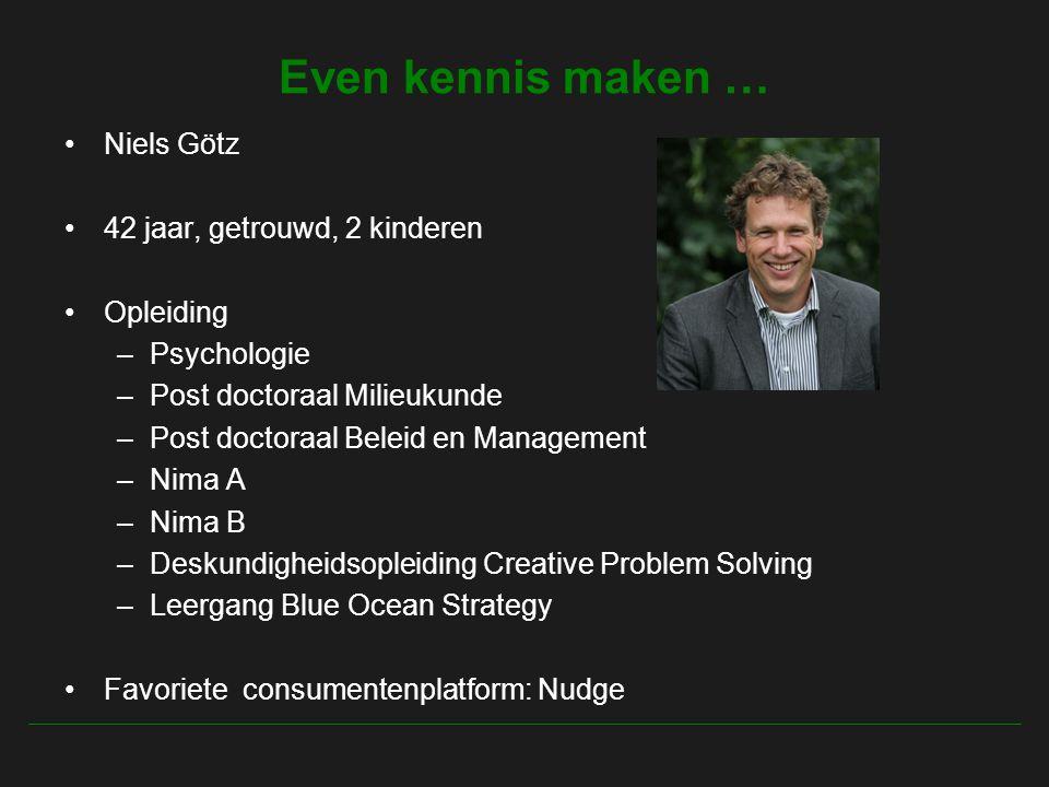 Even kennis maken … Niels Götz 42 jaar, getrouwd, 2 kinderen Opleiding –Psychologie –Post doctoraal Milieukunde –Post doctoraal Beleid en Management –Nima A –Nima B –Deskundigheidsopleiding Creative Problem Solving –Leergang Blue Ocean Strategy Favoriete consumentenplatform: Nudge