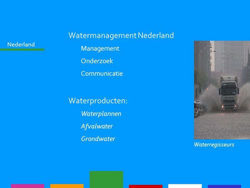 Nederland Watermanagement Nederland Management Onderzoek Communicatie Waterproducten: Waterplannen Afvalwater Grondwater Waterregisseurs