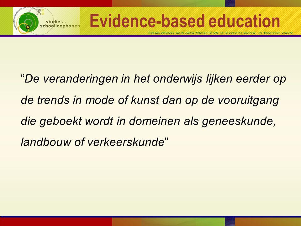 Onderzoek gefinancierd door de Vlaamse Regering in het kader van het programma 'Steunpunten voor Beleidsrelevant Onderzoek' Evidence-based education De veranderingen in het onderwijs lijken eerder op de trends in mode of kunst dan op de vooruitgang die geboekt wordt in domeinen als geneeskunde, landbouw of verkeerskunde