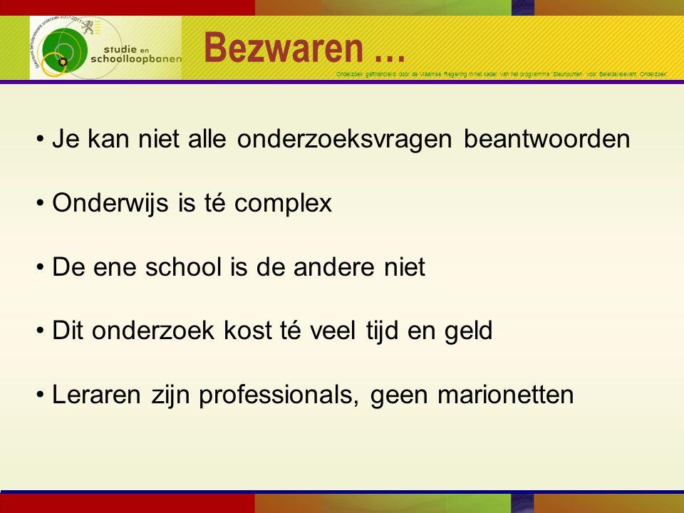 Onderzoek gefinancierd door de Vlaamse Regering in het kader van het programma 'Steunpunten voor Beleidsrelevant Onderzoek' Bezwaren … Je kan niet alle onderzoeksvragen beantwoorden Onderwijs is té complex De ene school is de andere niet Dit onderzoek kost té veel tijd en geld Leraren zijn professionals, geen marionetten