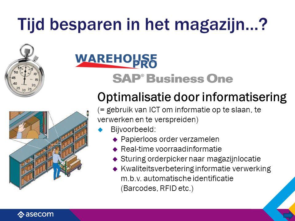 Tijd besparen in het magazijn…? Optimalisatie door informatisering (= gebruik van ICT om informatie op te slaan, te verwerken en te verspreiden)  Bij