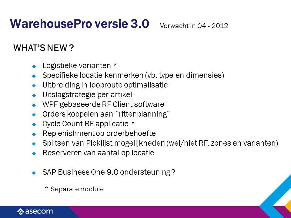 WarehousePro versie 3.0 WHAT'S NEW ? Verwacht in Q4 - 2012  Logistieke varianten *  Specifieke locatie kenmerken (vb. type en dimensies)  Uitbreidi