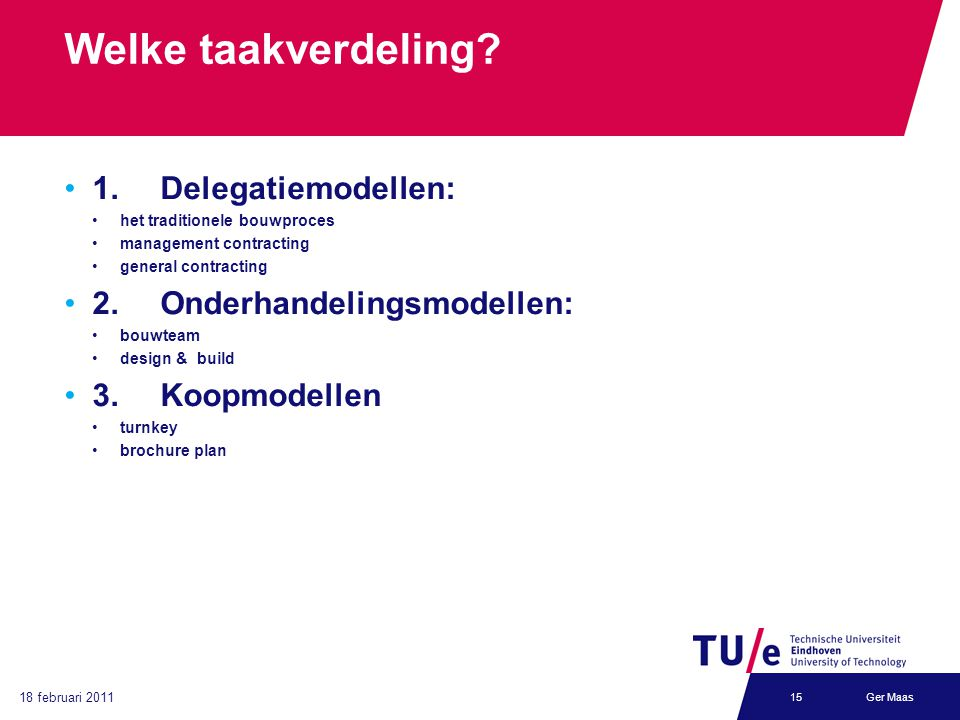 18 februari 2011 Ger Maas15 Welke taakverdeling? 1.Delegatiemodellen: het traditionele bouwproces management contracting general contracting 2. Onderh