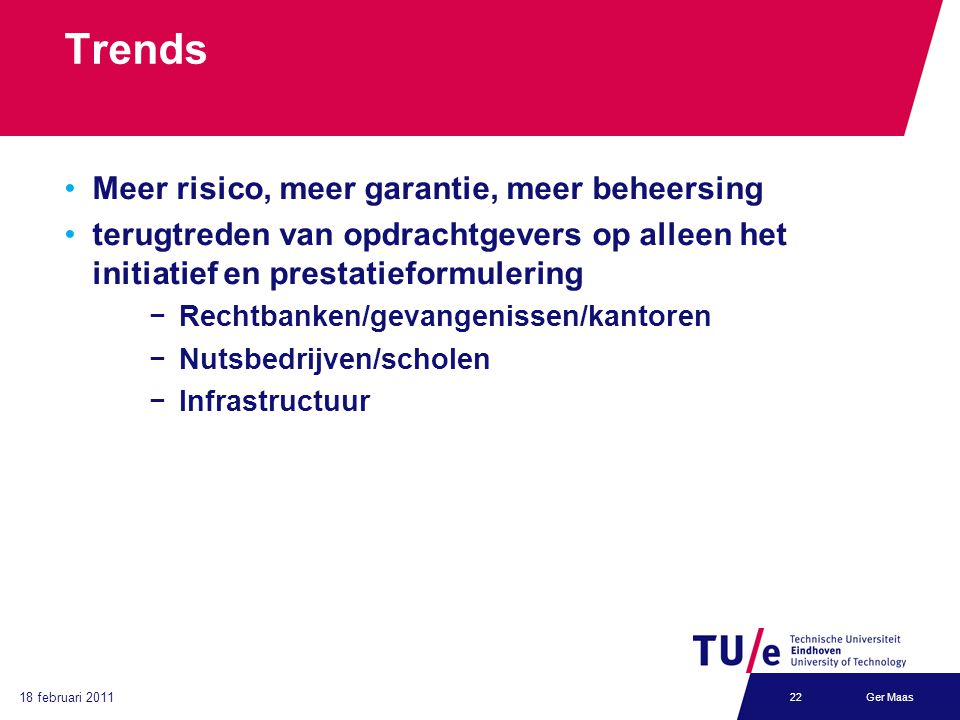 18 februari 2011 Ger Maas22 Trends Meer risico, meer garantie, meer beheersing terugtreden van opdrachtgevers op alleen het initiatief en prestatieformulering −Rechtbanken/gevangenissen/kantoren −Nutsbedrijven/scholen −Infrastructuur