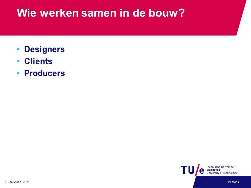 18 februari 2011 Ger Maas5 Wie werken samen in de bouw? Designers Clients Producers