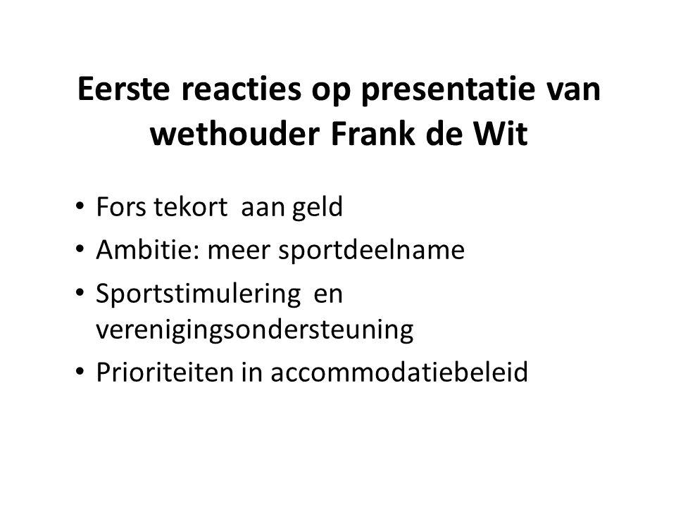 Eerste reacties op presentatie van wethouder Frank de Wit Fors tekort aan geld Ambitie: meer sportdeelname Sportstimulering en verenigingsondersteuning Prioriteiten in accommodatiebeleid
