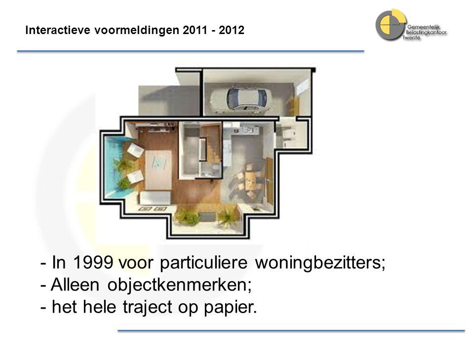 - In 1999 voor particuliere woningbezitters; - Alleen objectkenmerken; - het hele traject op papier. Interactieve voormeldingen 2011 - 2012