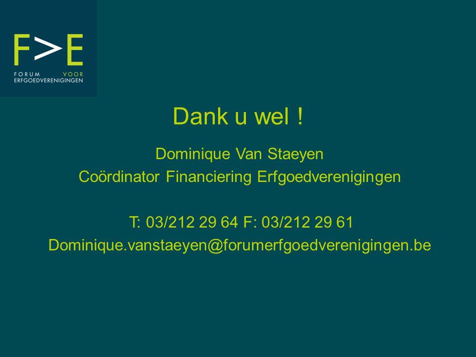 Dank u wel ! Dominique Van Staeyen Coördinator Financiering Erfgoedverenigingen T: 03/212 29 64 F: 03/212 29 61 Dominique.vanstaeyen@forumerfgoedveren