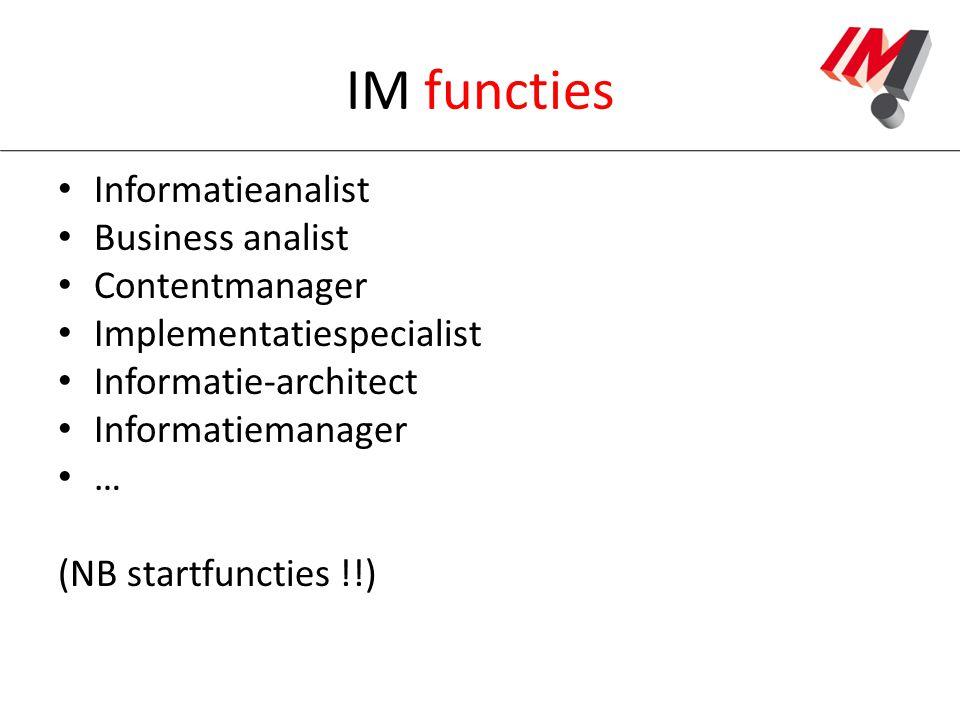 IM functies Informatieanalist Business analist Contentmanager Implementatiespecialist Informatie-architect Informatiemanager … (NB startfuncties !!)