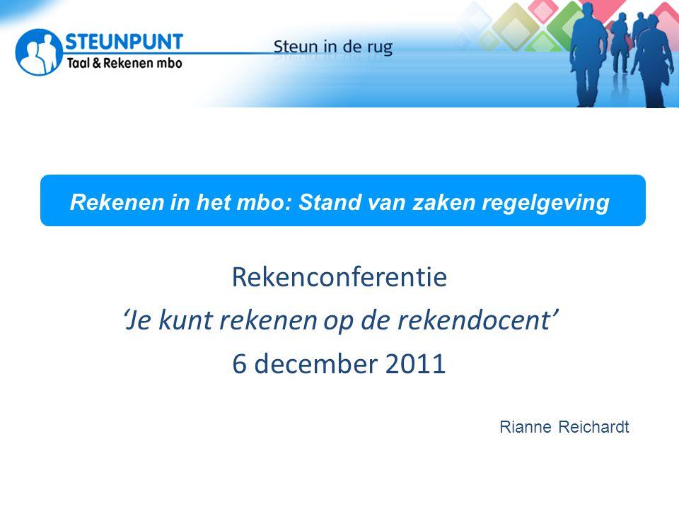 Rekenen in het mbo: Stand van zaken regelgeving Rekenconferentie 'Je kunt rekenen op de rekendocent' 6 december 2011 Rianne Reichardt
