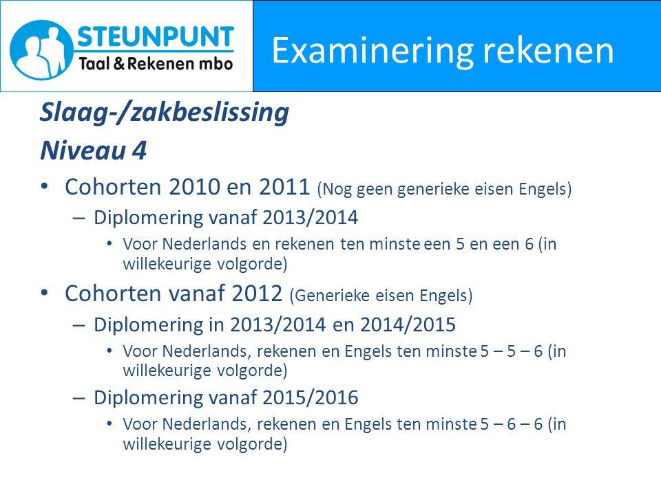 Examinering rekenen Slaag-/zakbeslissing Niveau 4 Cohorten 2010 en 2011 (Nog geen generieke eisen Engels) – Diplomering vanaf 2013/2014 Voor Nederlands en rekenen ten minste een 5 en een 6 (in willekeurige volgorde) Cohorten vanaf 2012 (Generieke eisen Engels) – Diplomering in 2013/2014 en 2014/2015 Voor Nederlands, rekenen en Engels ten minste 5 – 5 – 6 (in willekeurige volgorde) – Diplomering vanaf 2015/2016 Voor Nederlands, rekenen en Engels ten minste 5 – 6 – 6 (in willekeurige volgorde)