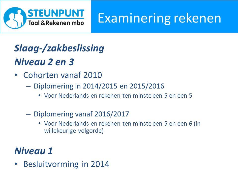 Examinering rekenen Slaag-/zakbeslissing Niveau 2 en 3 Cohorten vanaf 2010 – Diplomering in 2014/2015 en 2015/2016 Voor Nederlands en rekenen ten minste een 5 en een 5 – Diplomering vanaf 2016/2017 Voor Nederlands en rekenen ten minste een 5 en een 6 (in willekeurige volgorde) Niveau 1 Besluitvorming in 2014