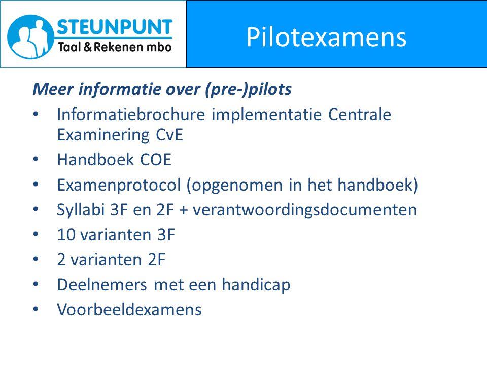 Pilotexamens Meer informatie over (pre-)pilots Informatiebrochure implementatie Centrale Examinering CvE Handboek COE Examenprotocol (opgenomen in het handboek) Syllabi 3F en 2F + verantwoordingsdocumenten 10 varianten 3F 2 varianten 2F Deelnemers met een handicap Voorbeeldexamens
